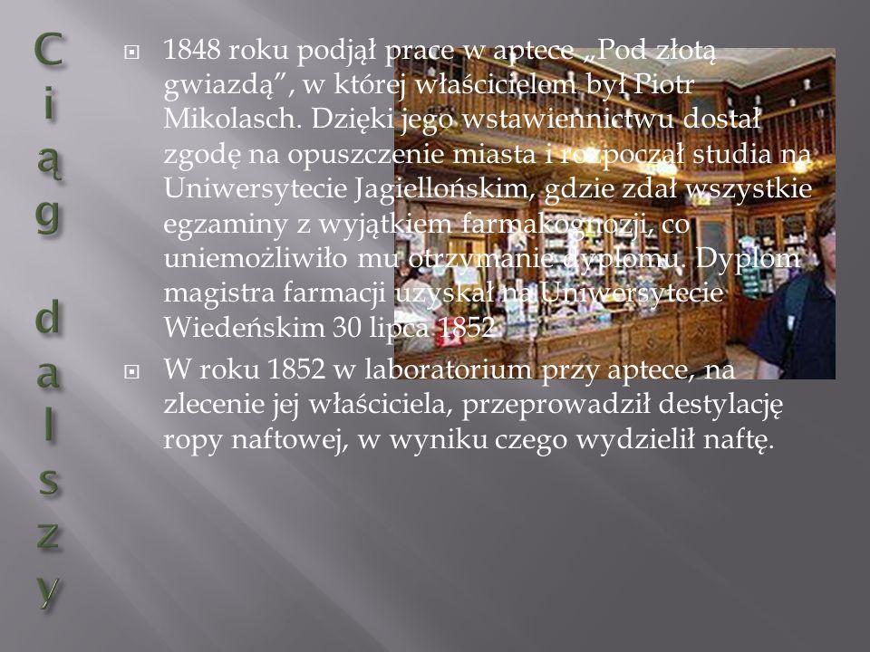 """1848 roku podjął prace w aptece """"Pod złotą gwiazdą , w której właścicielem był Piotr Mikolasch. Dzięki jego wstawiennictwu dostał zgodę na opuszczenie miasta i rozpoczął studia na Uniwersytecie Jagiellońskim, gdzie zdał wszystkie egzaminy z wyjątkiem farmakognozji, co uniemożliwiło mu otrzymanie dyplomu. Dyplom magistra farmacji uzyskał na Uniwersytecie Wiedeńskim 30 lipca 1852"""