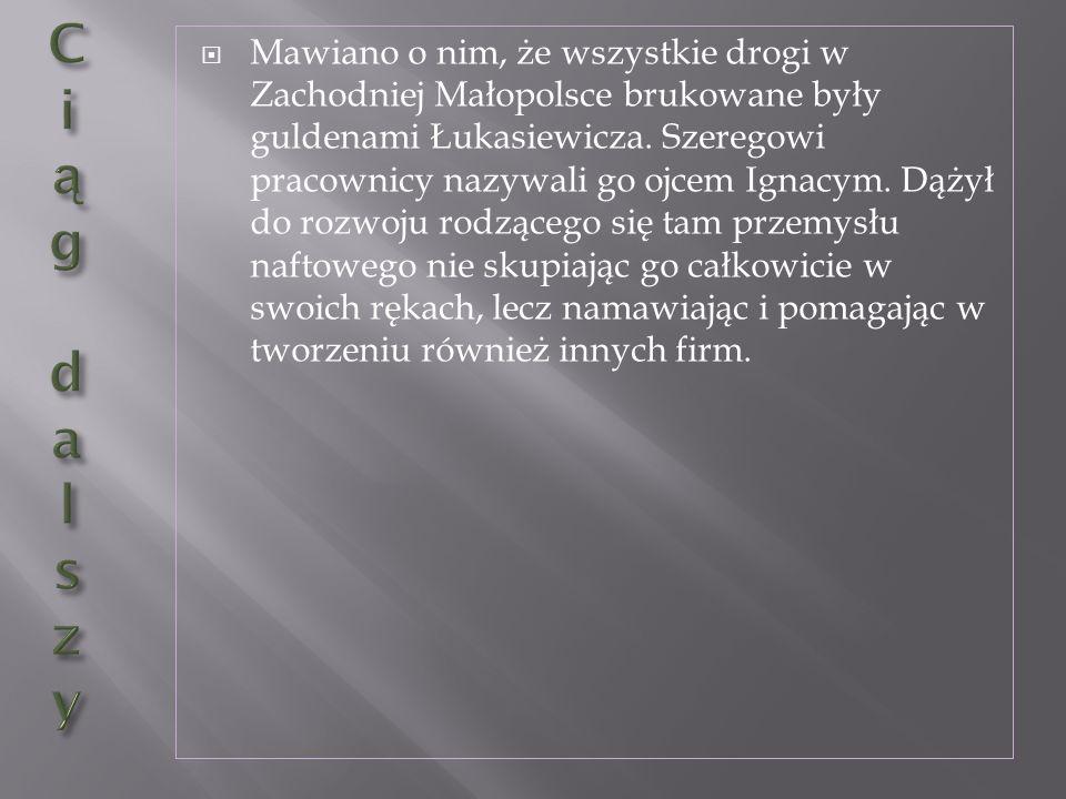 Mawiano o nim, że wszystkie drogi w Zachodniej Małopolsce brukowane były guldenami Łukasiewicza. Szeregowi pracownicy nazywali go ojcem Ignacym. Dążył do rozwoju rodzącego się tam przemysłu naftowego nie skupiając go całkowicie w swoich rękach, lecz namawiając i pomagając w tworzeniu również innych firm.