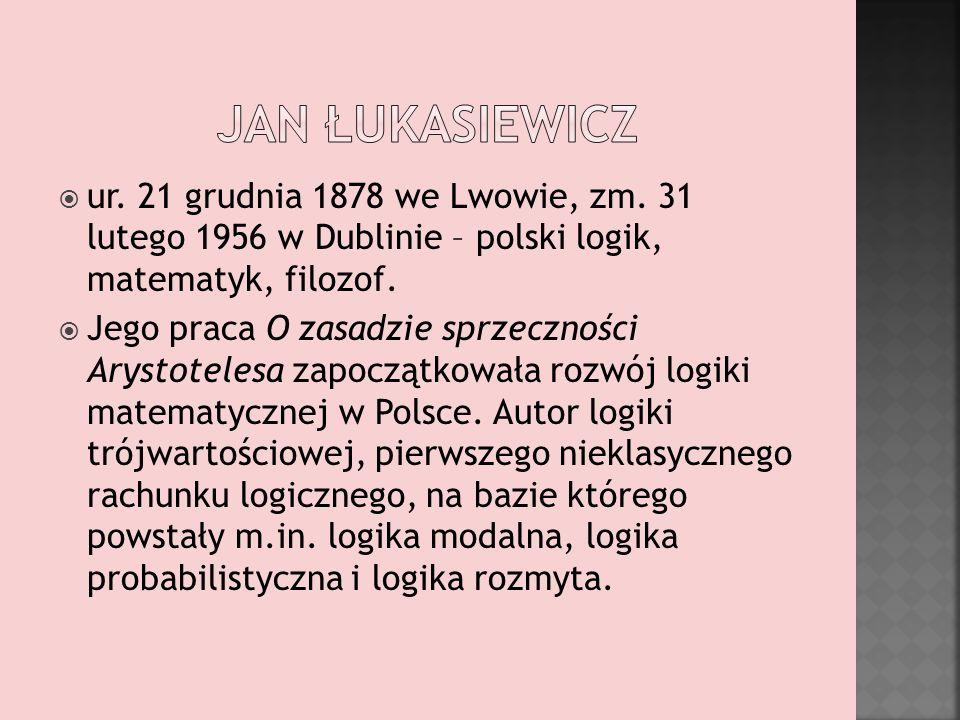 Jan łukasiewicz ur. 21 grudnia 1878 we Lwowie, zm. 31 lutego 1956 w Dublinie – polski logik, matematyk, filozof.