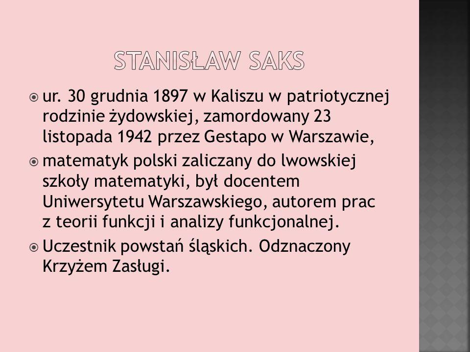 StaNISŁAW SAKS ur. 30 grudnia 1897 w Kaliszu w patriotycznej rodzinie żydowskiej, zamordowany 23 listopada 1942 przez Gestapo w Warszawie,