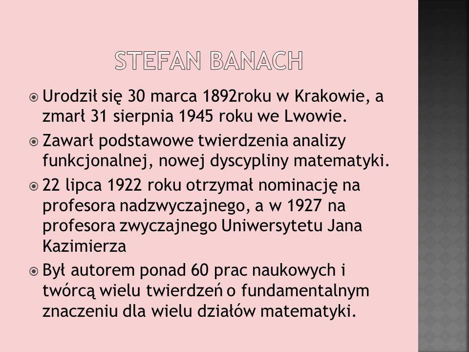 Stefan Banach Urodził się 30 marca 1892roku w Krakowie, a zmarł 31 sierpnia 1945 roku we Lwowie.