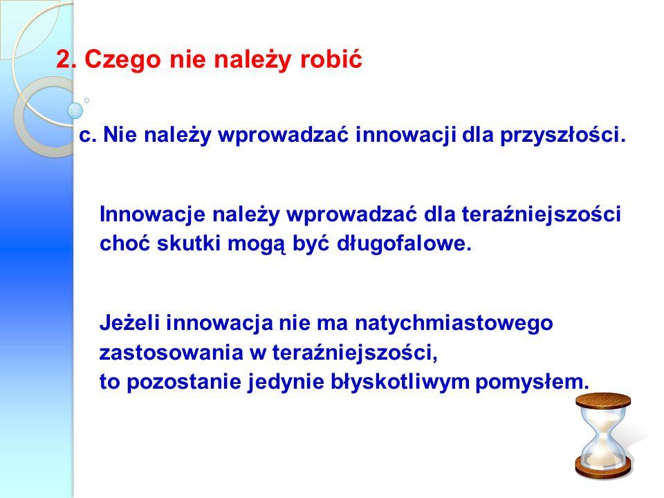 2. Czego nie należy robić c. Nie należy wprowadzać innowacji dla przyszłości.