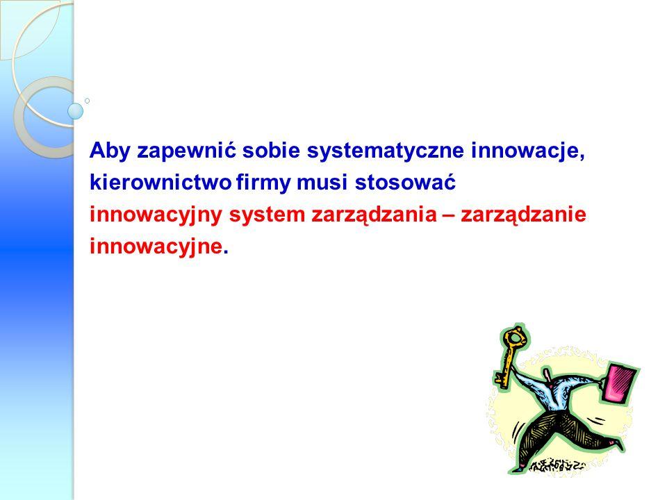 Aby zapewnić sobie systematyczne innowacje, kierownictwo firmy musi stosować innowacyjny system zarządzania – zarządzanie innowacyjne.