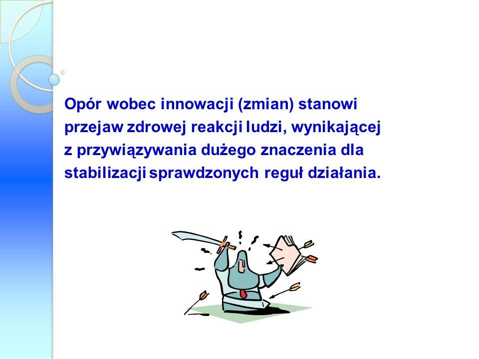Opór wobec innowacji (zmian) stanowi przejaw zdrowej reakcji ludzi, wynikającej z przywiązywania dużego znaczenia dla stabilizacji sprawdzonych reguł działania.