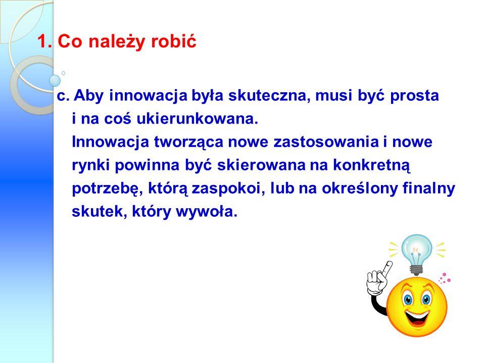 1. Co należy robićc. Aby innowacja była skuteczna, musi być prosta i na coś ukierunkowana.