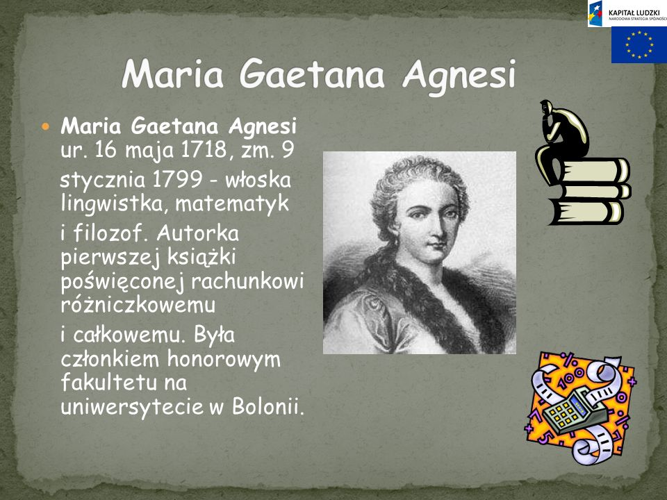 Maria Gaetana Agnesi Maria Gaetana Agnesi ur. 16 maja 1718, zm. 9