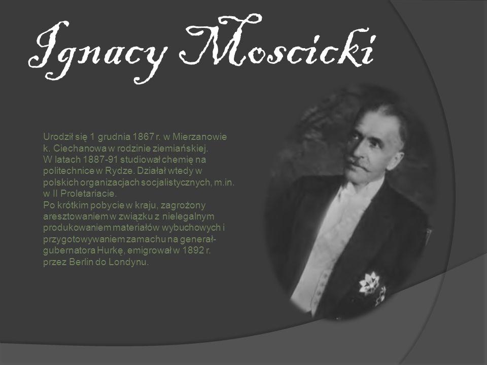 Ignacy MoscickiUrodził się 1 grudnia 1867 r. w Mierzanowie k. Ciechanowa w rodzinie ziemiańskiej.