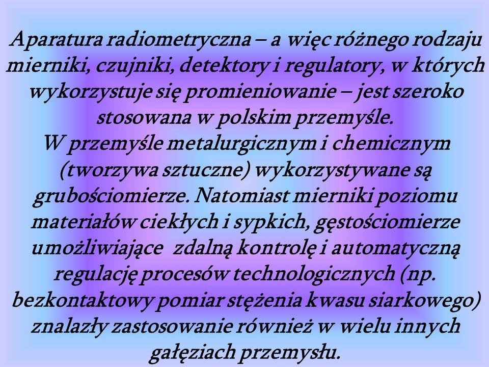 Aparatura radiometryczna – a więc różnego rodzaju mierniki, czujniki, detektory i regulatory, w których wykorzystuje się promieniowanie – jest szeroko stosowana w polskim przemyśle.