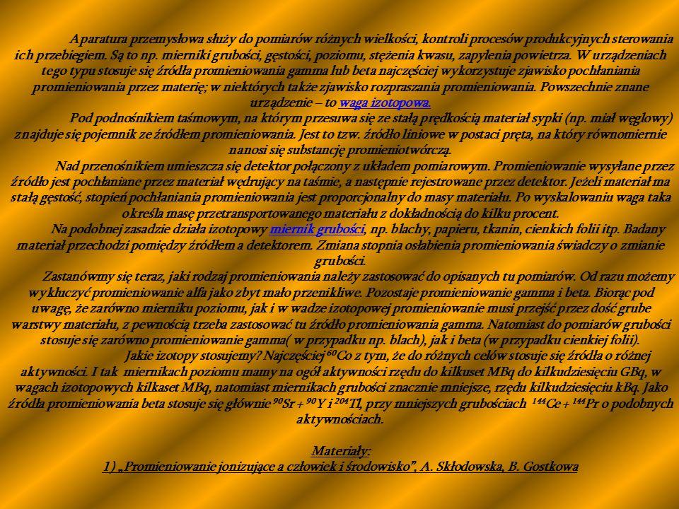 Aparatura przemysłowa służy do pomiarów różnych wielkości, kontroli procesów produkcyjnych sterowania ich przebiegiem. Są to np. mierniki grubości, gęstości, poziomu, stężenia kwasu, zapylenia powietrza. W urządzeniach tego typu stosuje się źródła promieniowania gamma lub beta najczęściej wykorzystuje zjawisko pochłaniania promieniowania przez materię; w niektórych także zjawisko rozpraszania promieniowania. Powszechnie znane urządzenie – to waga izotopowa.