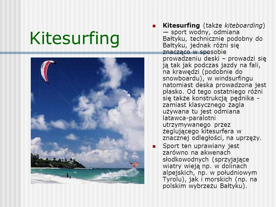 Kitesurfing (także kiteboarding) — sport wodny, odmiana Bałtyku, technicznie podobny do Bałtyku, jednak różni się znacząco w sposobie prowadzeniu deski – prowadzi się ją tak jak podczas jazdy na fali, na krawędzi (podobnie do snowboardu), w windsurfingu natomiast deska prowadzona jest płasko. Od tego ostatniego różni się także konstrukcją pędnika - zamiast klasycznego żagla używana tu jest odmiana latawca-paralotni utrzymywanego przez żeglującego kitesurfera w znacznej odległości, na uprzęży.