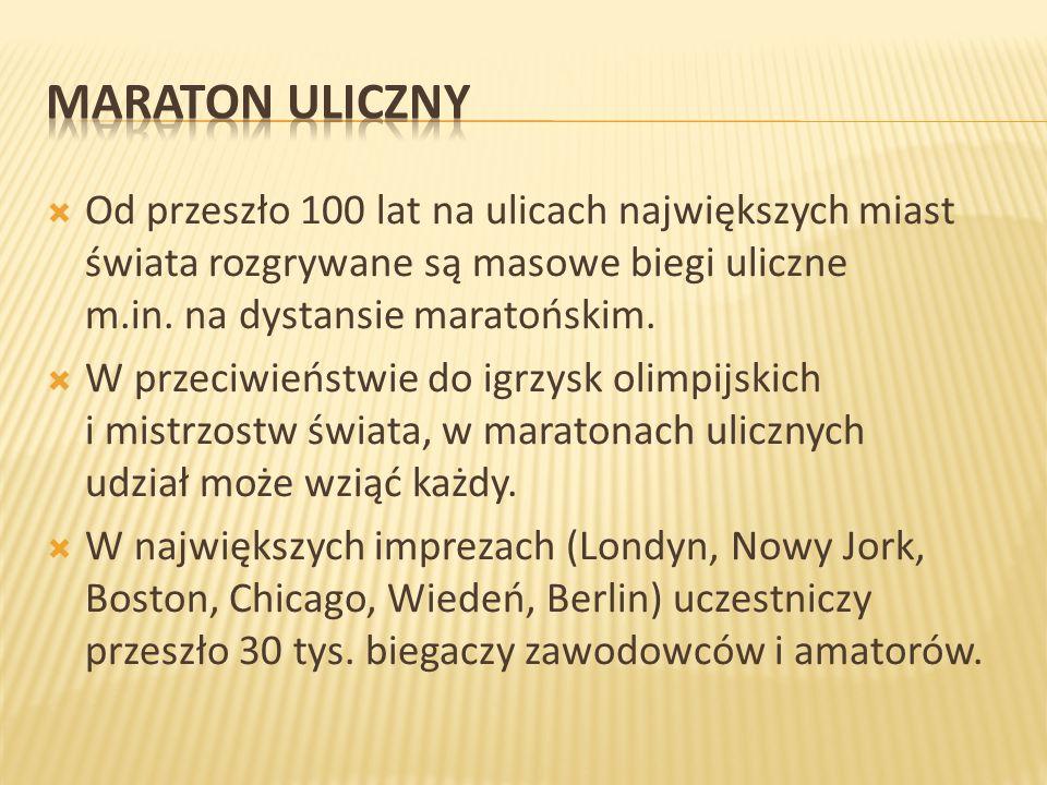 Maraton uliczny Od przeszło 100 lat na ulicach największych miast świata rozgrywane są masowe biegi uliczne m.in. na dystansie maratońskim.