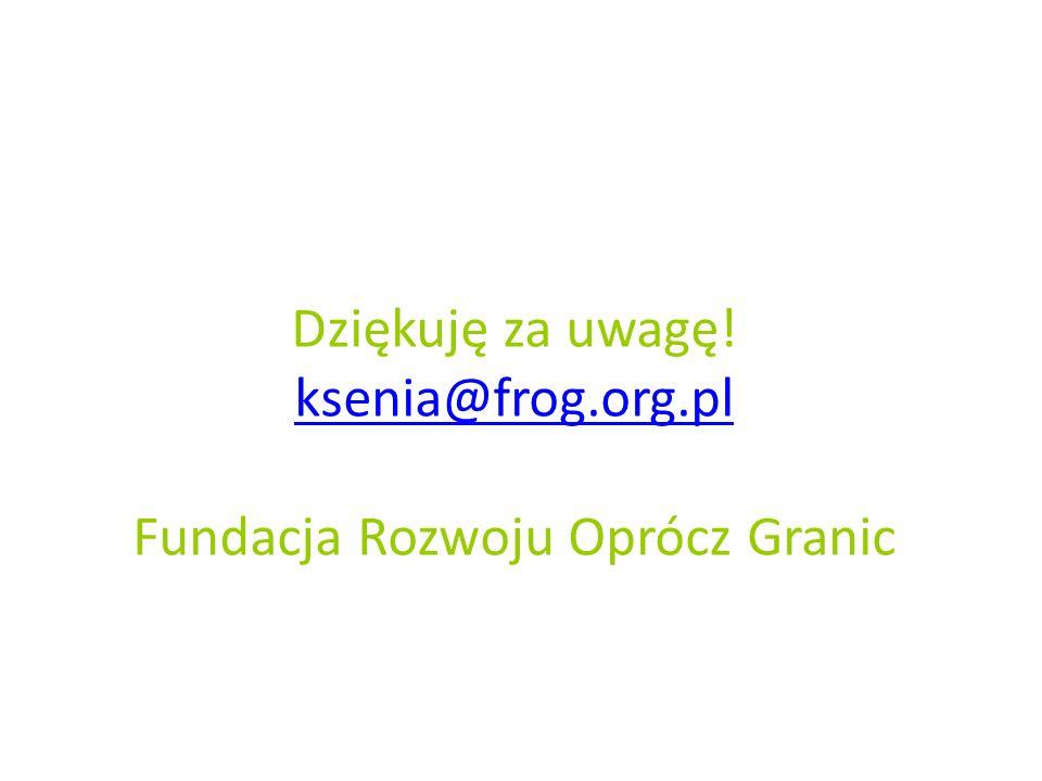 Dziękuję za uwagę! ksenia@frog.org.pl Fundacja Rozwoju Oprócz Granic