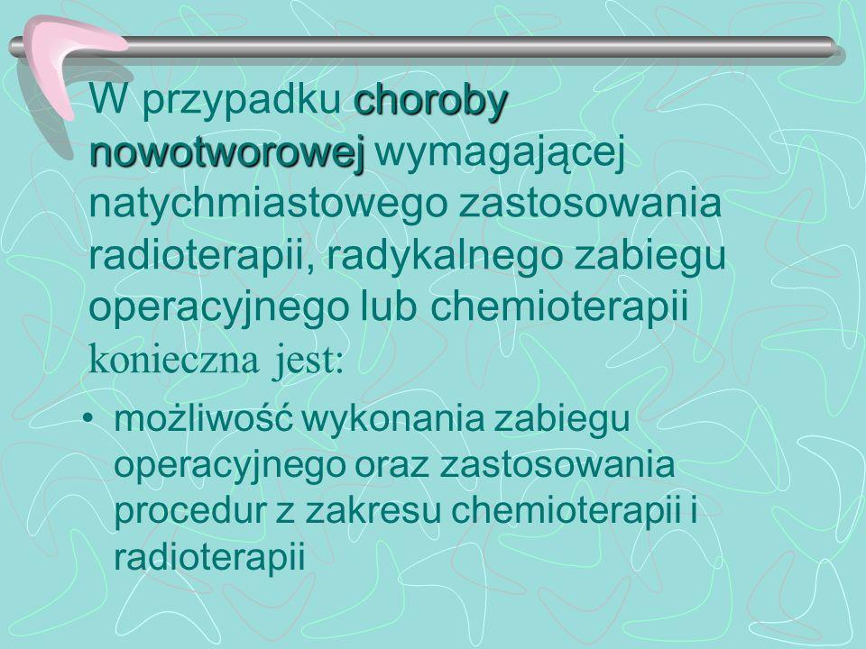W przypadku choroby nowotworowej wymagającej natychmiastowego zastosowania radioterapii, radykalnego zabiegu operacyjnego lub chemioterapii konieczna jest:
