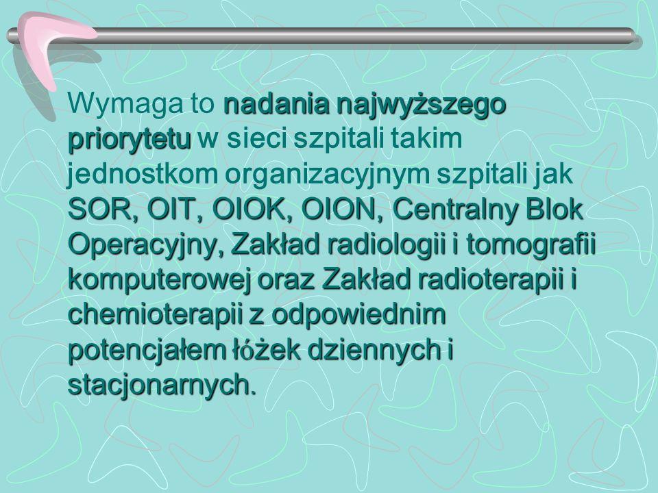 1 Wymaga to nadania najwyższego priorytetu w sieci szpitali takim jednostkom organizacyjnym szpitali jak SOR, OIT, OIOK, OION, Centralny Blok Operacyjny, Zakład radiologii i tomografii komputerowej oraz Zakład radioterapii i chemioterapii z odpowiednim potencjałem łóżek dziennych i stacjonarnych.