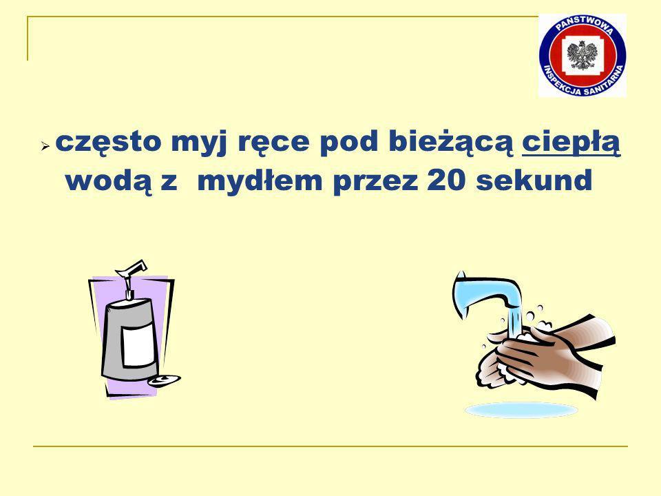 Ø często myj ręce pod bieżącą ciepłą wodą z mydłem przez 20 sekund