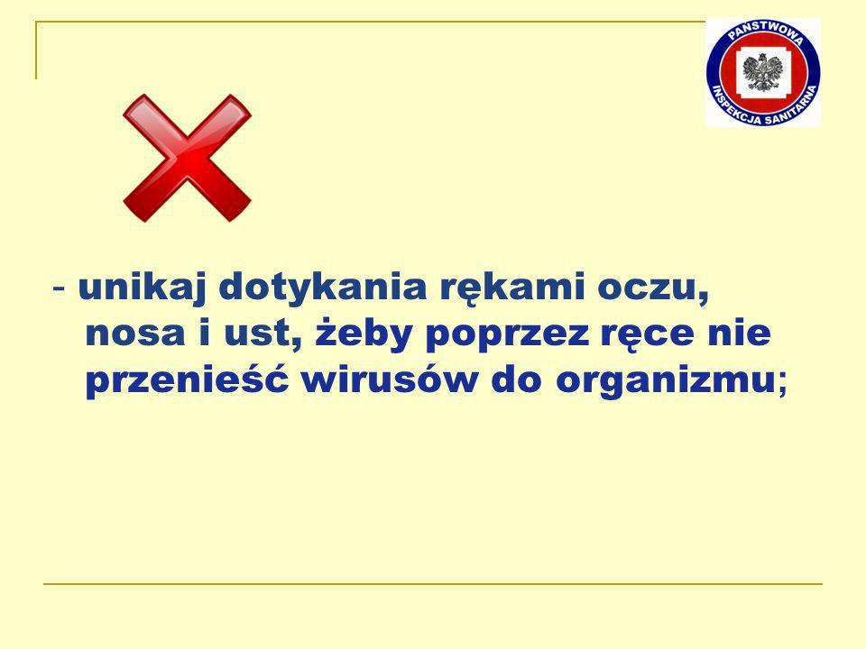 - unikaj dotykania rękami oczu, nosa i ust, żeby poprzez ręce nie przenieść wirusów do organizmu;