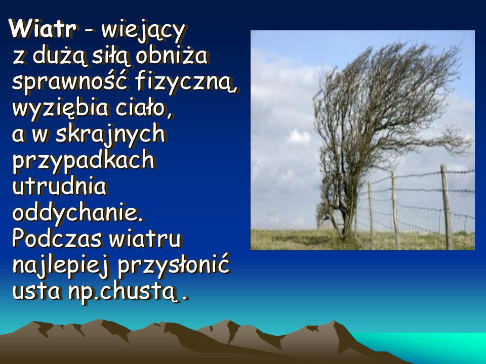Wiatr - wiejący z dużą siłą obniża sprawność fizyczną, wyziębia ciało, a w skrajnych przypadkach utrudnia oddychanie.