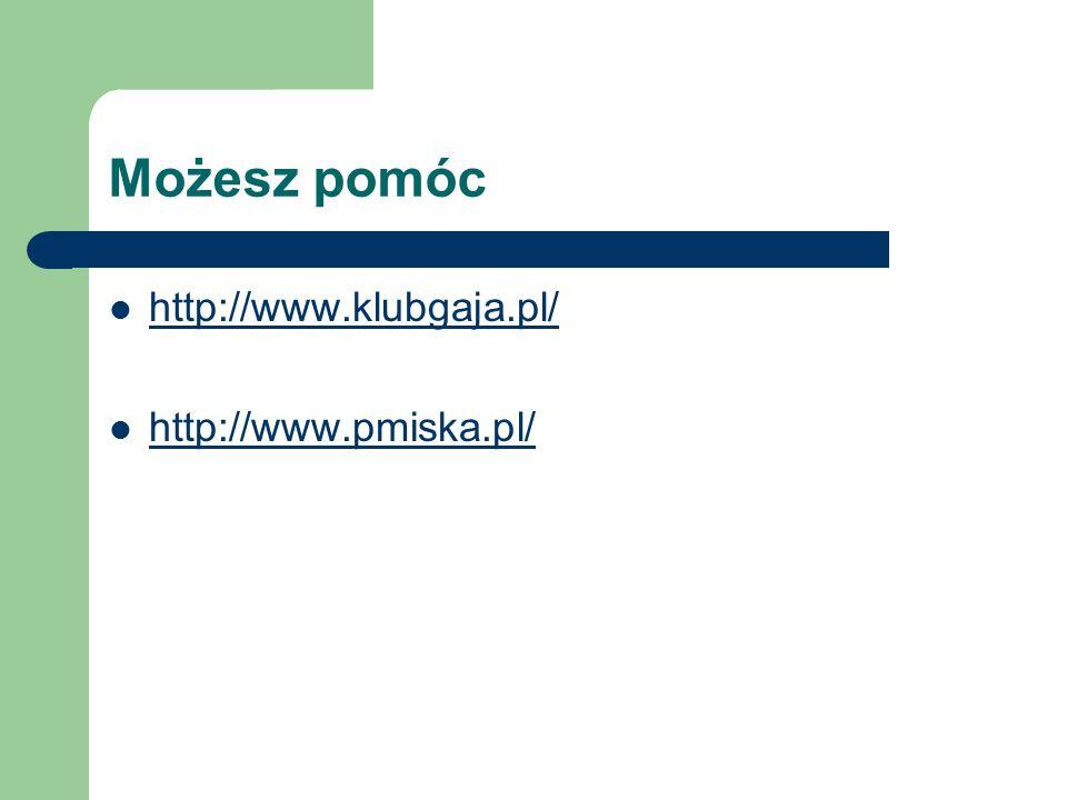 Możesz pomóc http://www.klubgaja.pl/ http://www.pmiska.pl/