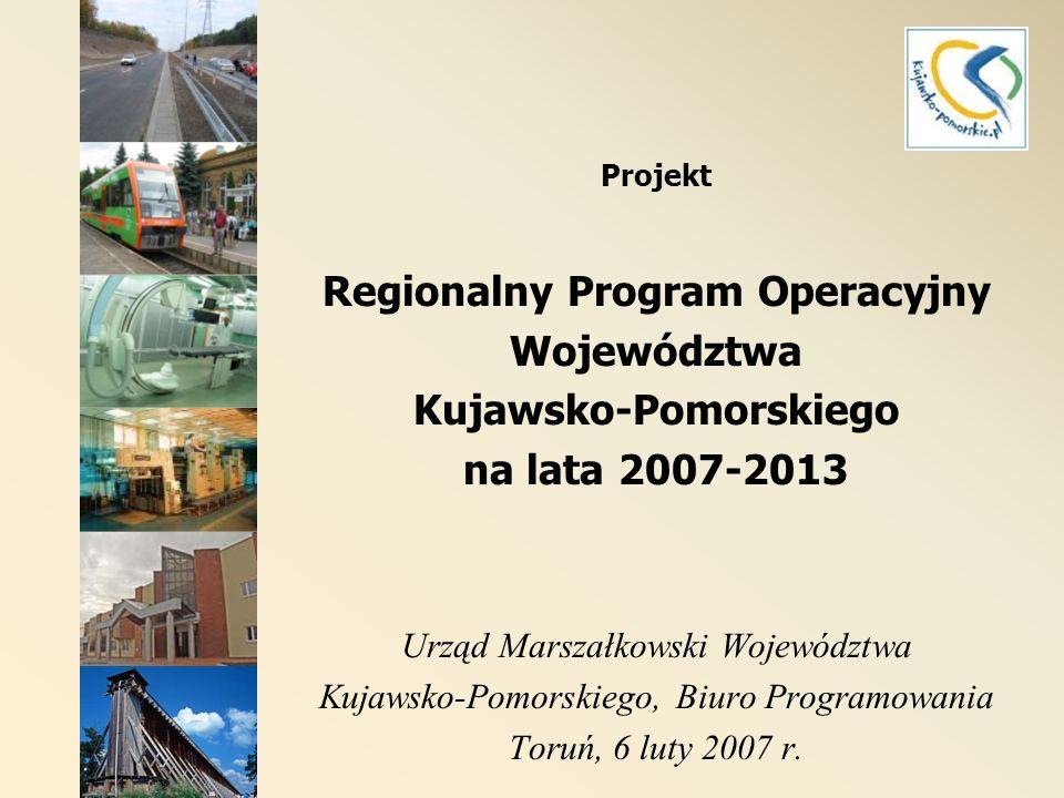Projekt Regionalny Program Operacyjny Województwa Kujawsko-Pomorskiego na lata 2007-2013 Urząd Marszałkowski Województwa Kujawsko-Pomorskiego, Biuro Programowania Toruń, 6 luty 2007 r.