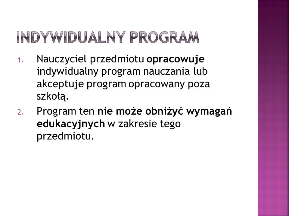 Indywidualny programNauczyciel przedmiotu opracowuje indywidualny program nauczania lub akceptuje program opracowany poza szkołą.