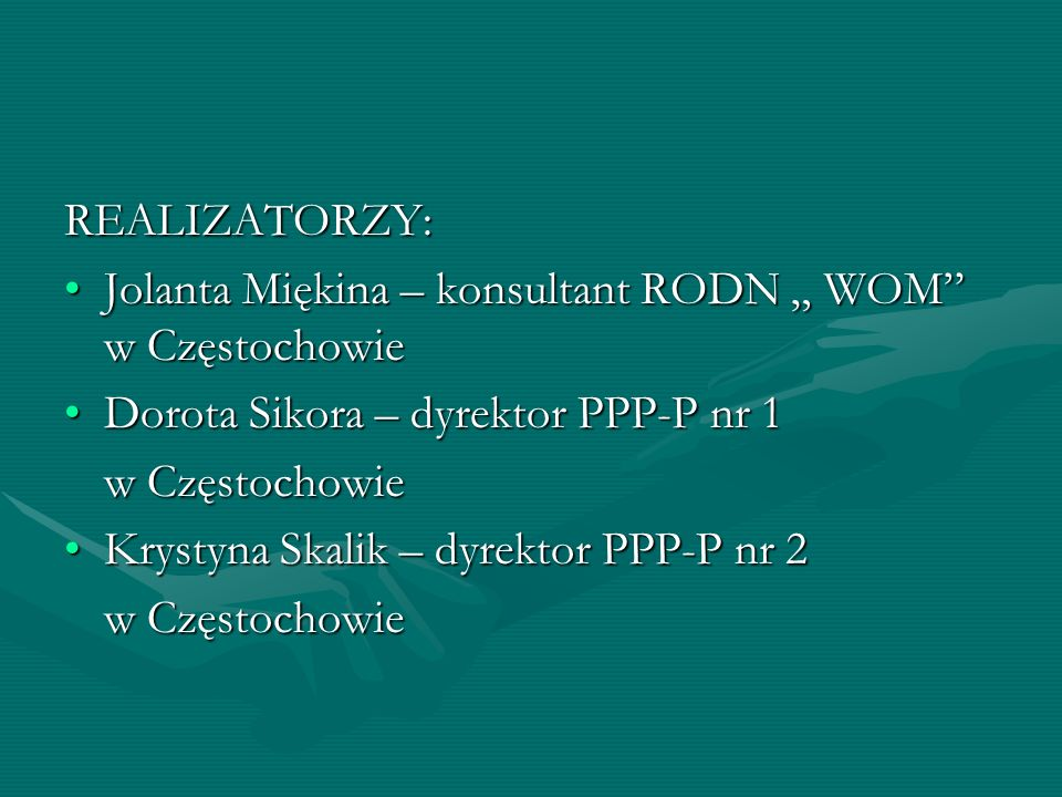 """REALIZATORZY: Jolanta Miękina – konsultant RODN """" WOM w Częstochowie. Dorota Sikora – dyrektor PPP-P nr 1."""