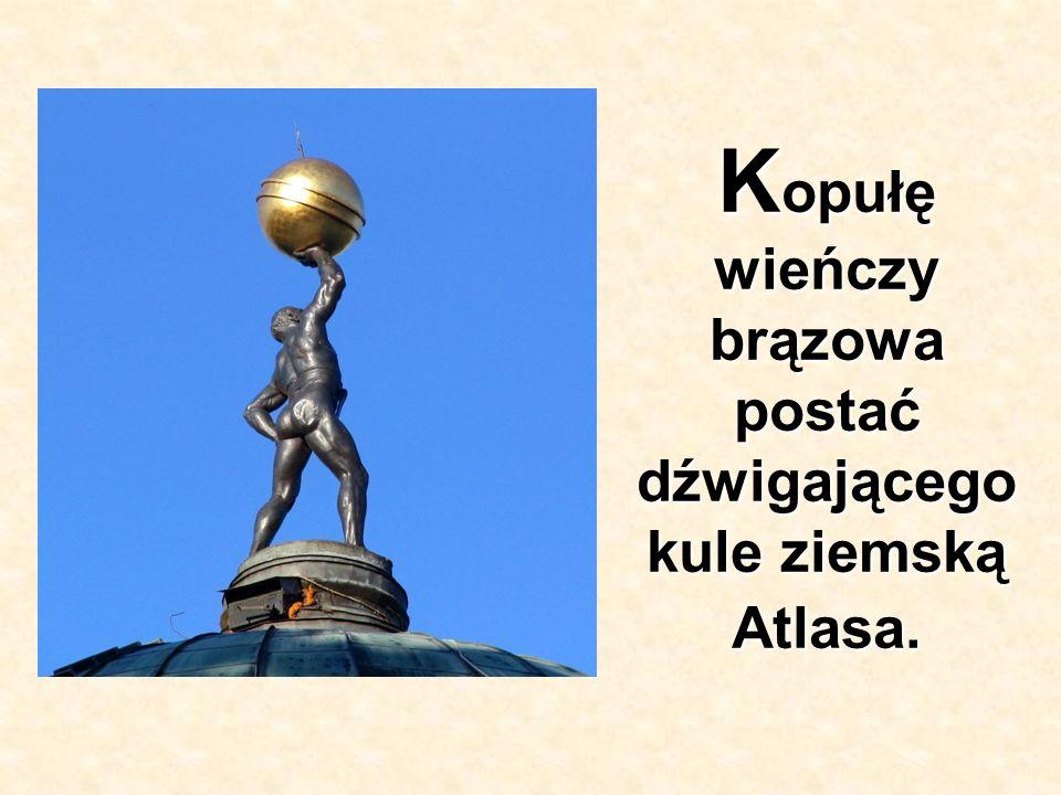 Kopułę wieńczy brązowa postać dźwigającego kule ziemską Atlasa.
