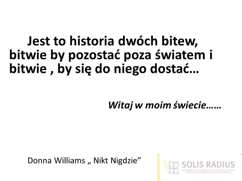 """Jest to historia dwóch bitew, bitwie by pozostać poza światem i bitwie , by się do niego dostać… Witaj w moim świecie…… Donna Williams """" Nikt Nigdzie"""