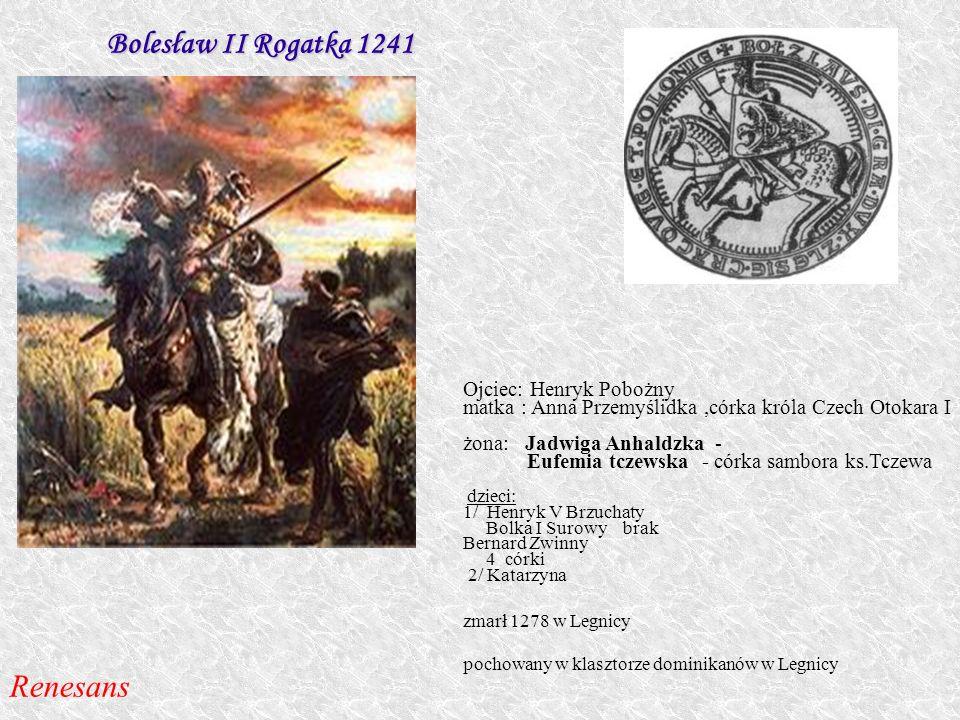 Bolesław II Rogatka 1241 Renesans Ojciec: Henryk Pobożny