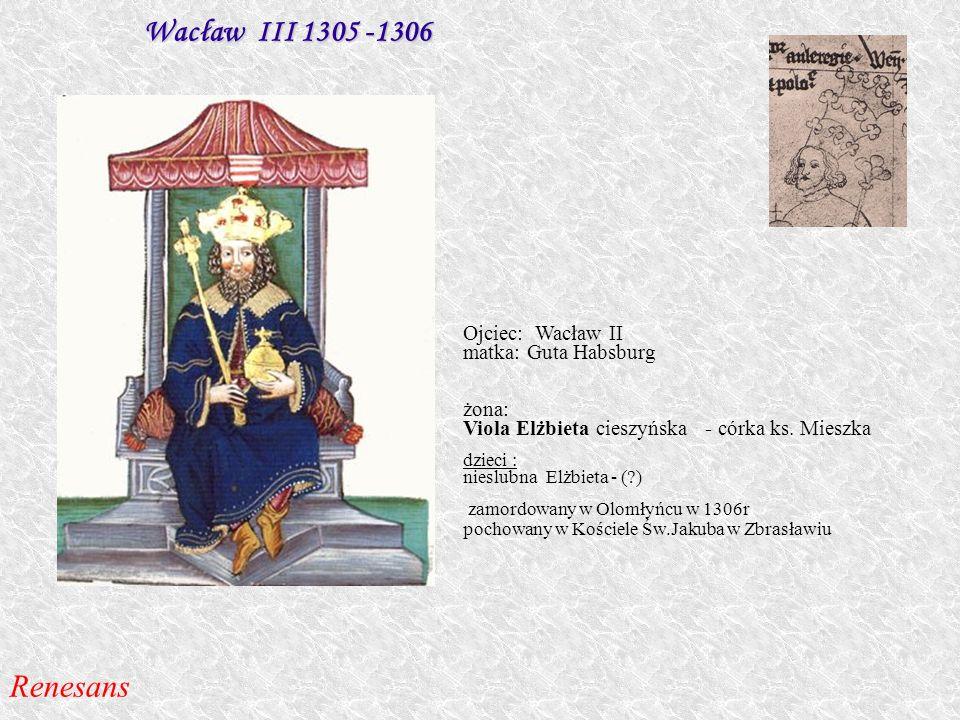 Wacław III 1305 -1306 Renesans Ojciec: Wacław II matka: Guta Habsburg