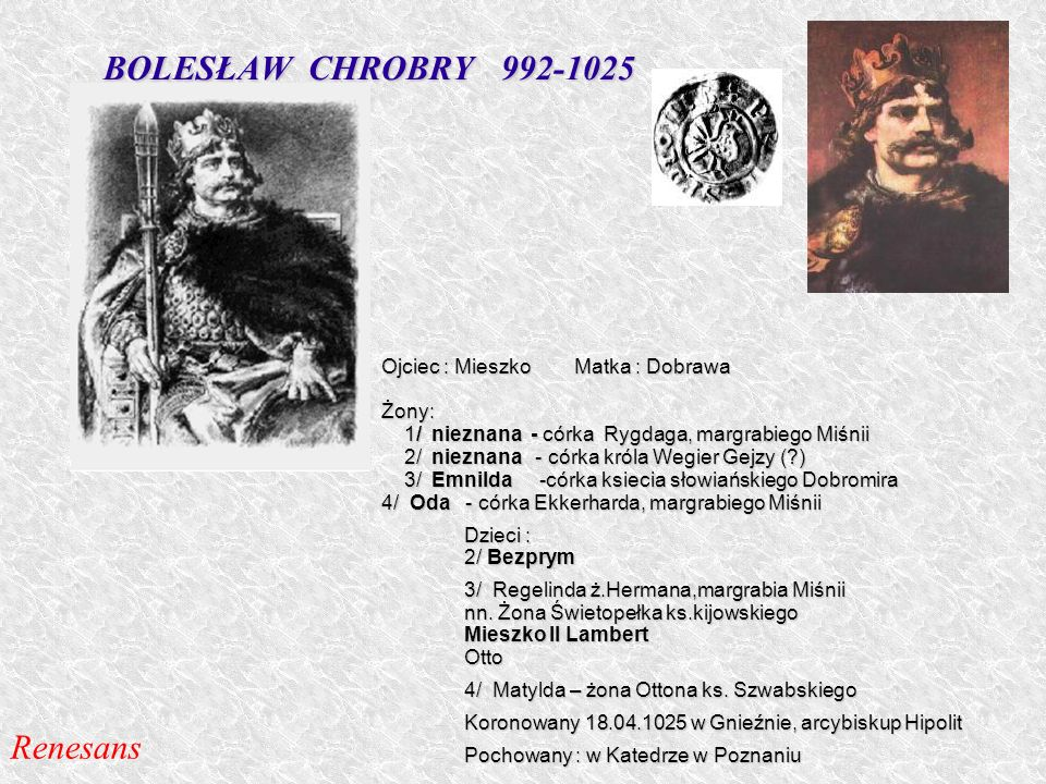 BOLESŁAW CHROBRY 992-1025 Renesans Ojciec : Mieszko Matka : Dobrawa