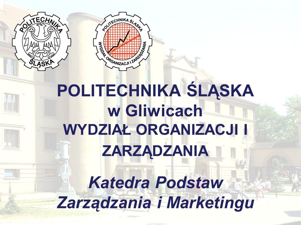 POLITECHNIKA ŚLĄSKA w Gliwicach WYDZIAŁ ORGANIZACJI I ZARZĄDZANIA Katedra Podstaw Zarządzania i Marketingu