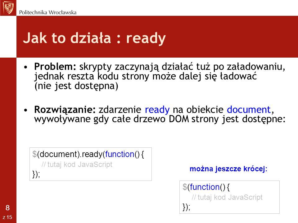 Jak to działa : ready Problem: skrypty zaczynają działać tuż po załadowaniu, jednak reszta kodu strony może dalej się ładować (nie jest dostępna)
