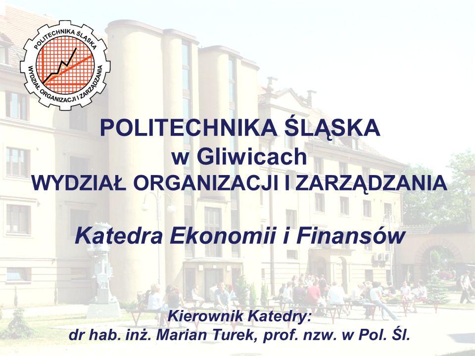 POLITECHNIKA ŚLĄSKA w Gliwicach WYDZIAŁ ORGANIZACJI I ZARZĄDZANIA Katedra Ekonomii i Finansów Kierownik Katedry: dr hab.