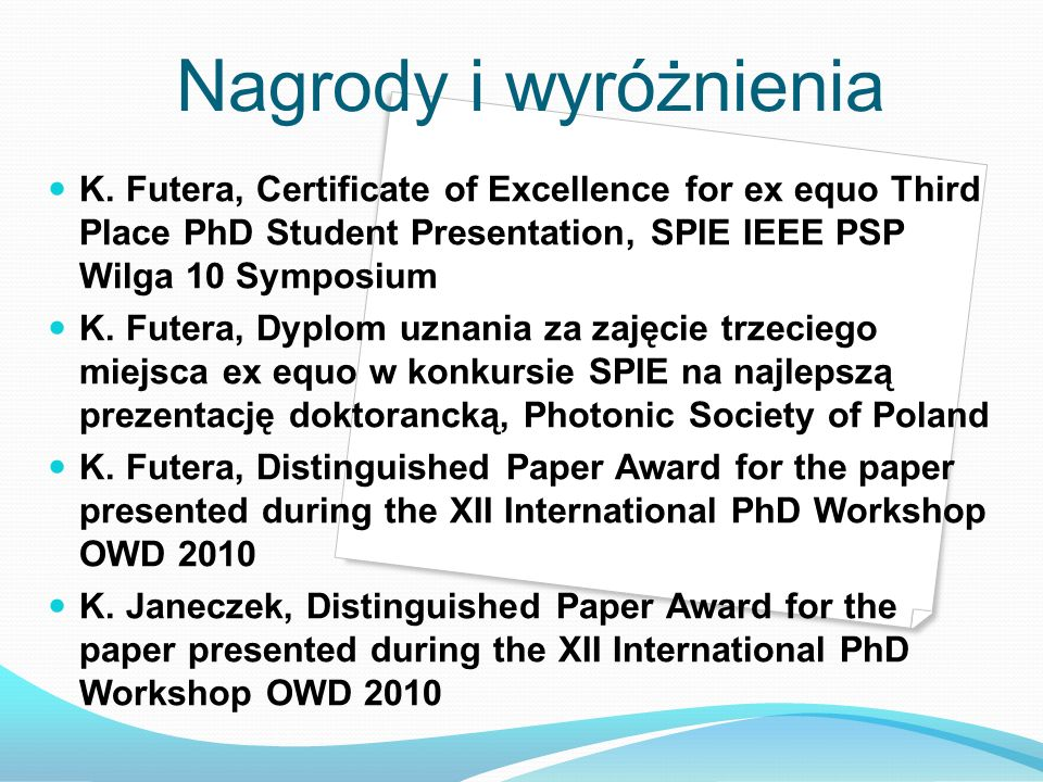 Nagrody i wyróżnienia K. Futera, Certificate of Excellence for ex equo Third Place PhD Student Presentation, SPIE IEEE PSP Wilga 10 Symposium.