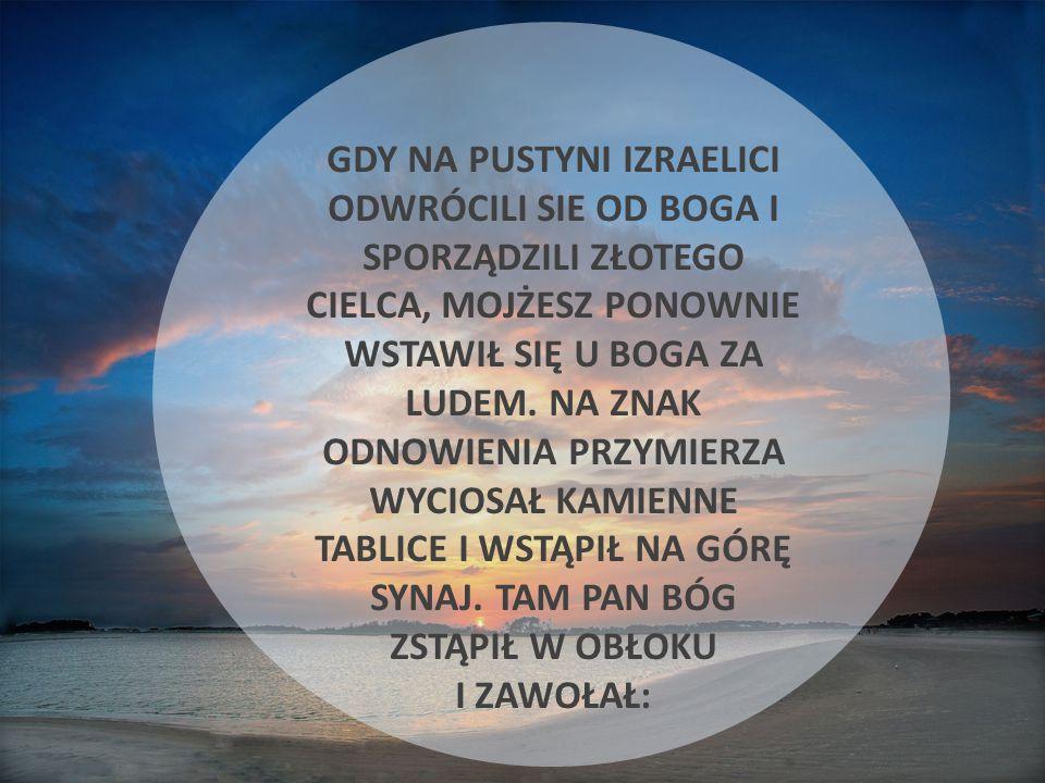 GDY NA PUSTYNI IZRAELICI ODWRÓCILI SIE OD BOGA I SPORZĄDZILI ZŁOTEGO CIELCA, MOJŻESZ PONOWNIE WSTAWIŁ SIĘ U BOGA ZA LUDEM.