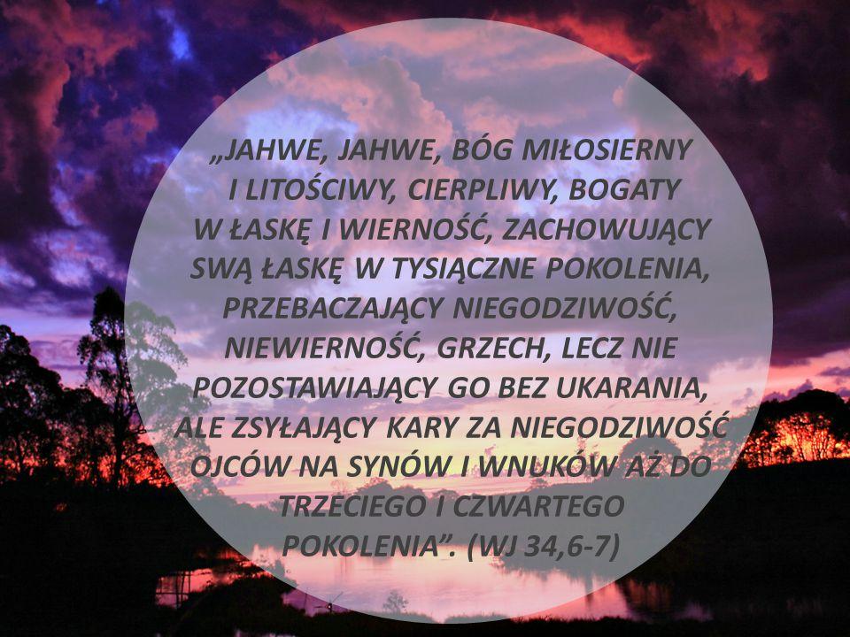 """""""JAHWE, JAHWE, BÓG MIŁOSIERNY I LITOŚCIWY, CIERPLIWY, BOGATY W ŁASKĘ I WIERNOŚĆ, ZACHOWUJĄCY SWĄ ŁASKĘ W TYSIĄCZNE POKOLENIA, PRZEBACZAJĄCY NIEGODZIWOŚĆ, NIEWIERNOŚĆ, GRZECH, LECZ NIE POZOSTAWIAJĄCY GO BEZ UKARANIA, ALE ZSYŁAJĄCY KARY ZA NIEGODZIWOŚĆ OJCÓW NA SYNÓW I WNUKÓW AŻ DO TRZECIEGO I CZWARTEGO POKOLENIA ."""