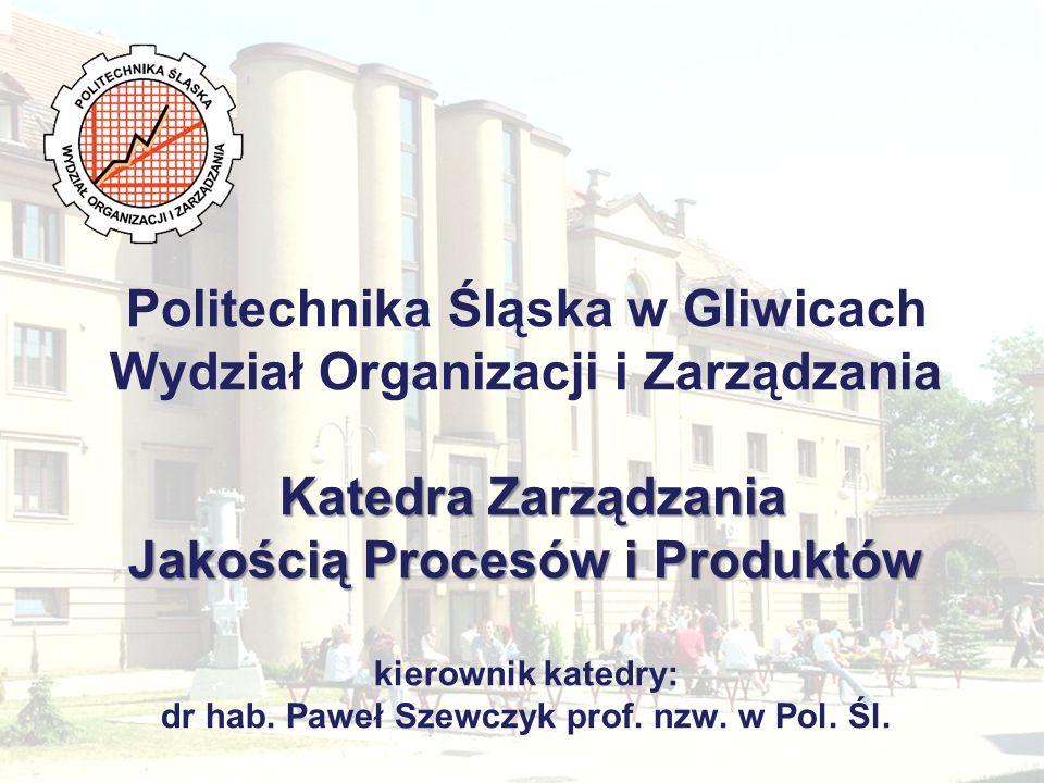 Politechnika Śląska w Gliwicach Wydział Organizacji i Zarządzania Katedra Zarządzania Jakością Procesów i Produktów kierownik katedry: dr hab.