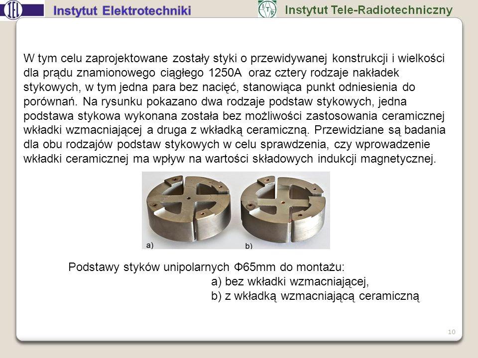 W tym celu zaprojektowane zostały styki o przewidywanej konstrukcji i wielkości dla prądu znamionowego ciągłego 1250A oraz cztery rodzaje nakładek stykowych, w tym jedna para bez nacięć, stanowiąca punkt odniesienia do porównań. Na rysunku pokazano dwa rodzaje podstaw stykowych, jedna podstawa stykowa wykonana została bez możliwości zastosowania ceramicznej wkładki wzmacniającej a druga z wkładką ceramiczną. Przewidziane są badania dla obu rodzajów podstaw stykowych w celu sprawdzenia, czy wprowadzenie wkładki ceramicznej ma wpływ na wartości składowych indukcji magnetycznej.