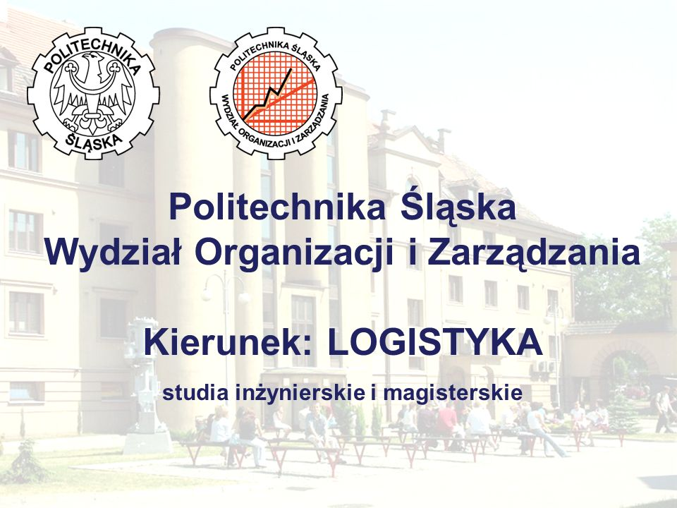 Politechnika Śląska Wydział Organizacji i Zarządzania Kierunek: LOGISTYKA studia inżynierskie i magisterskie