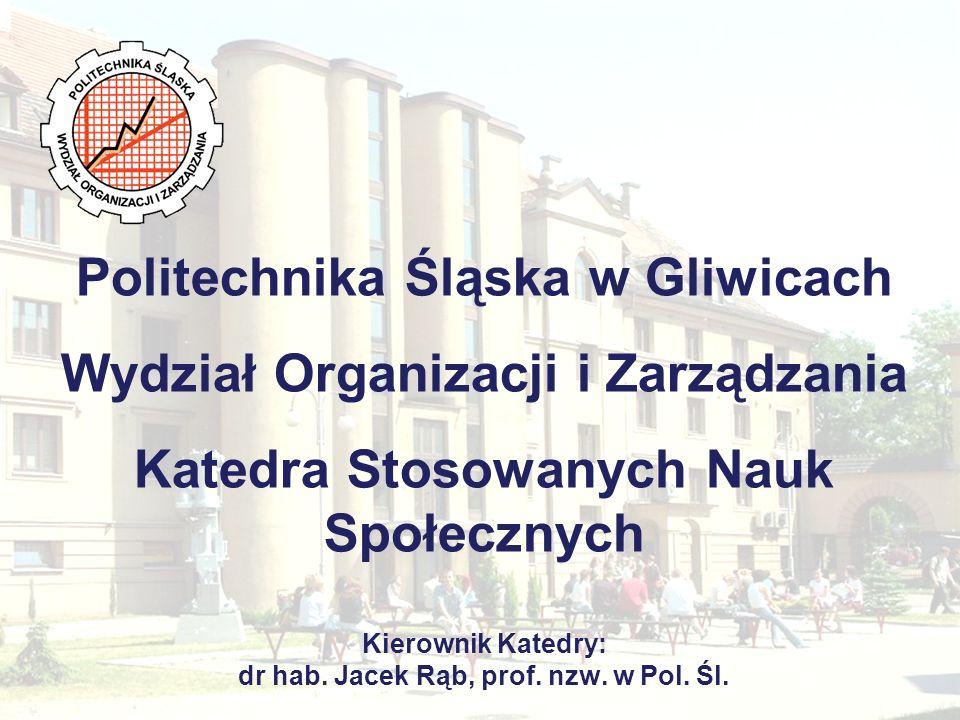 Politechnika Śląska w Gliwicach Wydział Organizacji i Zarządzania Katedra Stosowanych Nauk Społecznych Kierownik Katedry: dr hab.