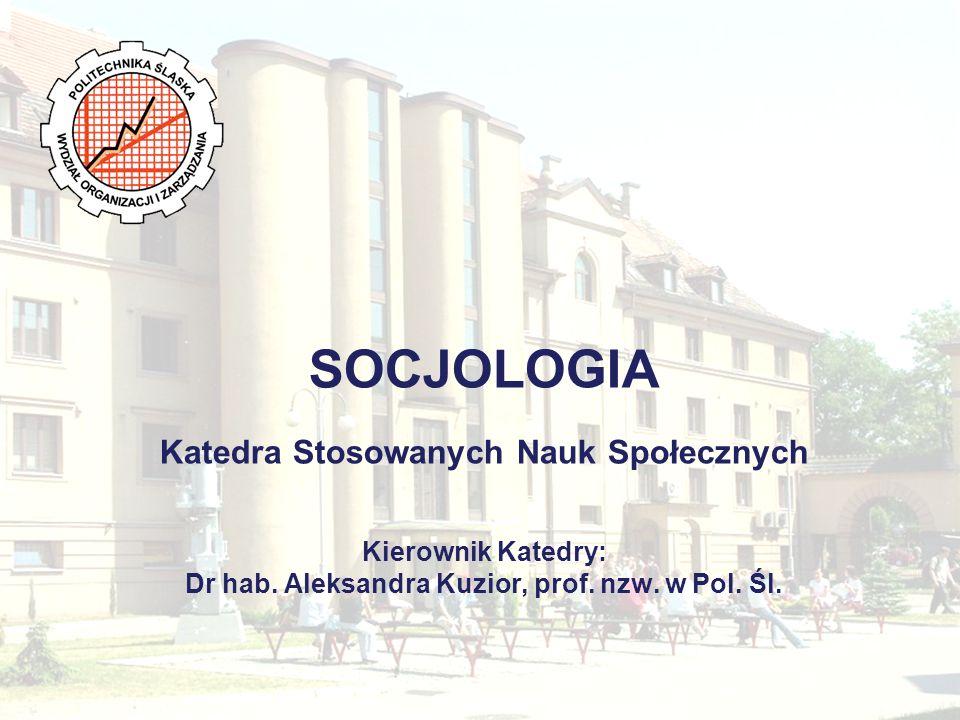 SOCJOLOGIA Katedra Stosowanych Nauk Społecznych Kierownik Katedry: Dr hab. Aleksandra Kuzior, prof.