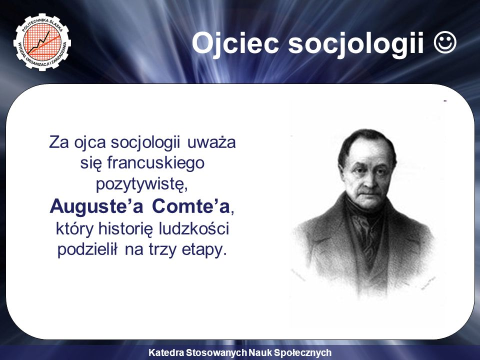 Ojciec socjologii  Za ojca socjologii uważa się francuskiego pozytywistę, Auguste'a Comte'a, który historię ludzkości podzielił na trzy etapy.