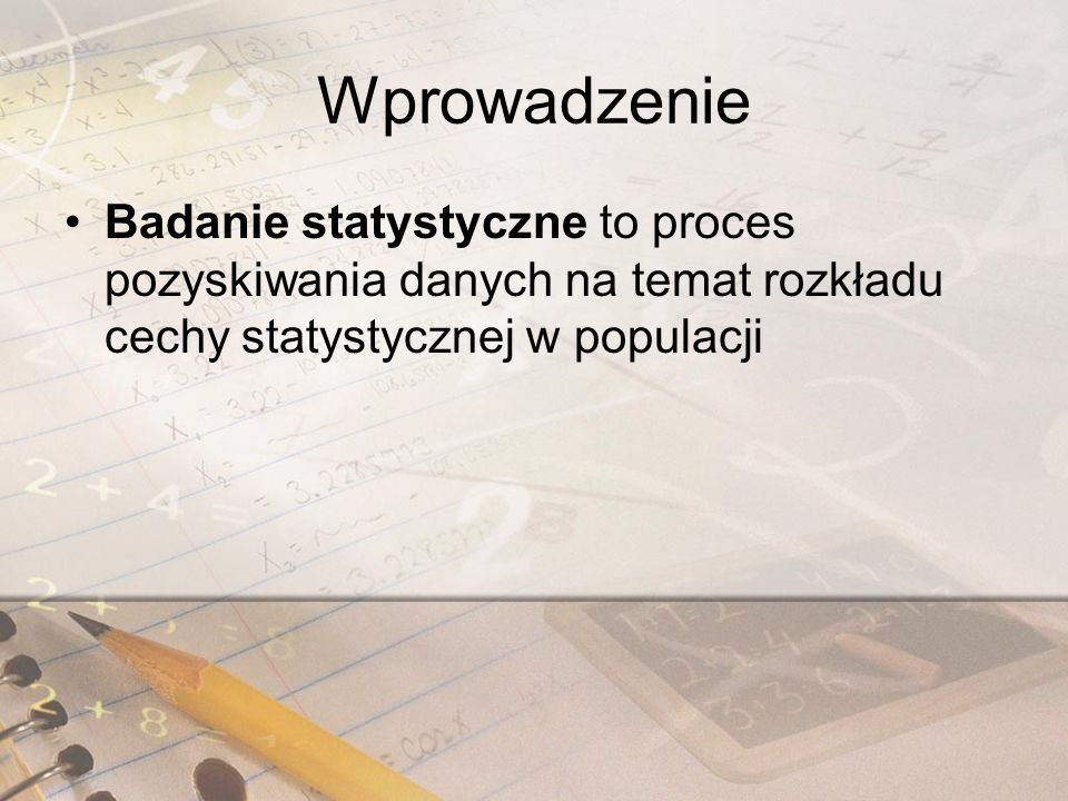 Wprowadzenie Badanie statystyczne to proces pozyskiwania danych na temat rozkładu cechy statystycznej w populacji.