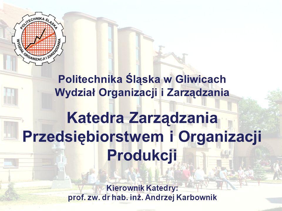Politechnika Śląska w Gliwicach Wydział Organizacji i Zarządzania Katedra Zarządzania Przedsiębiorstwem i Organizacji Produkcji Kierownik Katedry: prof.