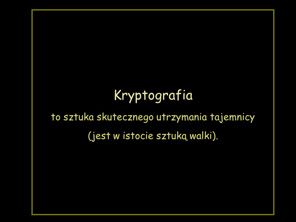 Kryptografia to sztuka skutecznego utrzymania tajemnicy (jest w istocie sztuką walki).