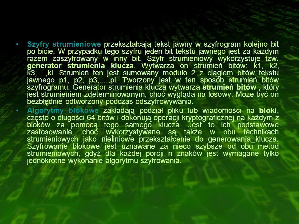 Szyfry strumieniowe przekształcają tekst jawny w szyfrogram kolejno bit po bicie. W przypadku tego szyfru jeden bit tekstu jawnego jest za każdym razem zaszyfrowany w inny bit. Szyfr strumieniowy wykorzystuje tzw. generator strumienia klucza. Wytwarza on strumień bitów: k1, k2, k3,....,ki. Strumień ten jest sumowany modulo 2 z ciągiem bitów tekstu jawnego p1, p2, p3,....,pi. Tworzony jest w ten sposób strumień bitów szyfrogramu. Generator strumienia klucza wytwarza strumień bitów , który jest strumieniem zdeterminowanym, choć wygląda na losowy. Może być on bezbłędnie odtworzony podczas odszyfrowywania.