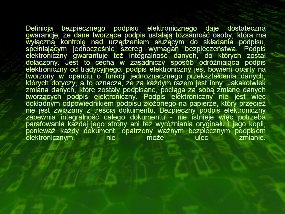 Definicja bezpiecznego podpisu elektronicznego daje dostateczną gwarancję, że dane tworzące podpis ustalają tożsamość osoby, która ma wyłączną kontrolę nad urządzeniem służącym do składania podpisu, spełniającym jednocześnie szereg wymagań bezpieczeństwa.