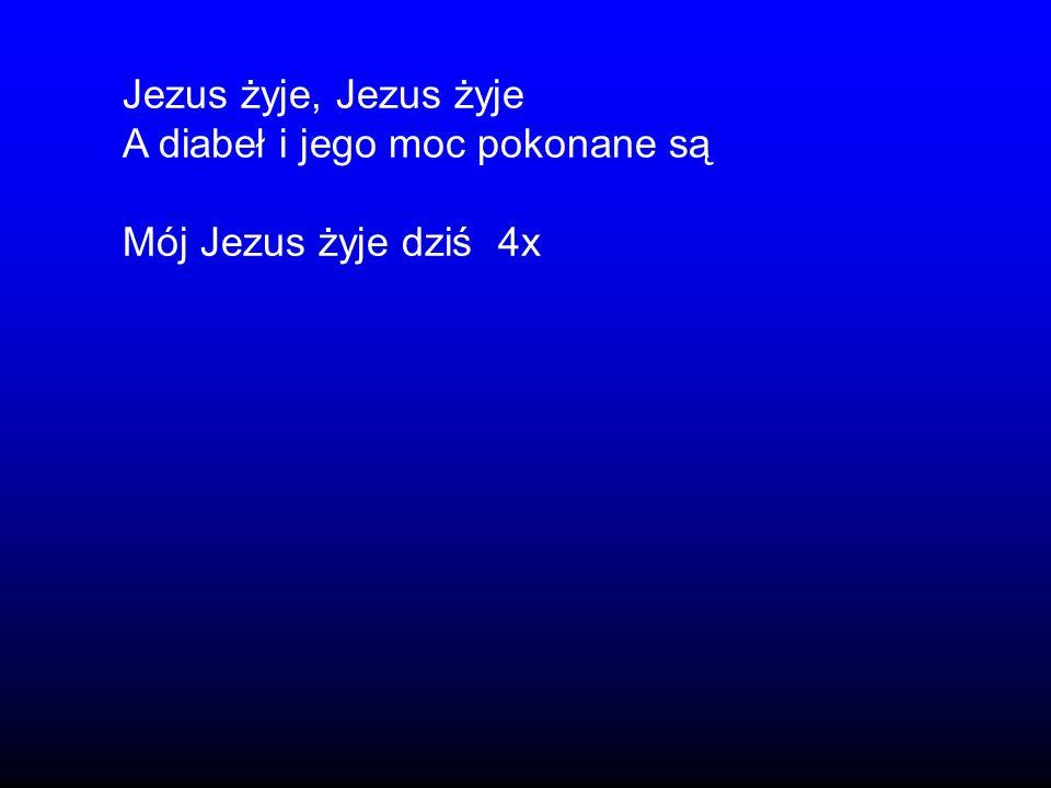 Jezus żyje, Jezus żyje A diabeł i jego moc pokonane są Mój Jezus żyje dziś 4x