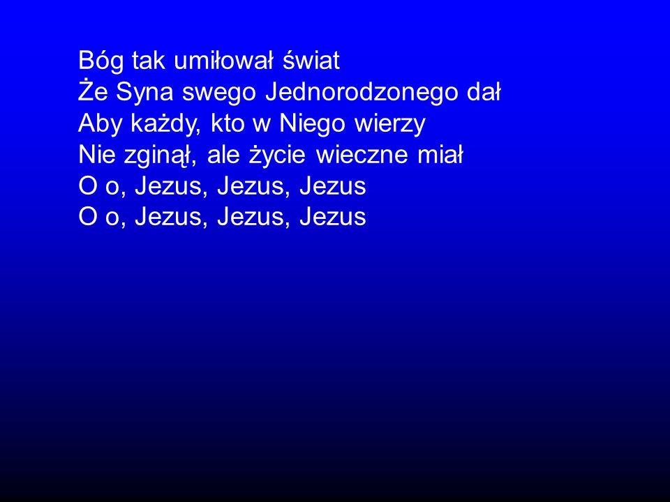 Bóg tak umiłował światŻe Syna swego Jednorodzonego dał. Aby każdy, kto w Niego wierzy. Nie zginął, ale życie wieczne miał.