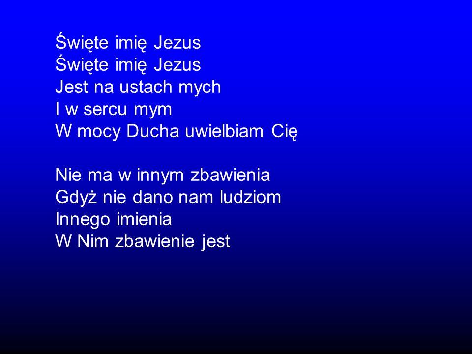 Święte imię JezusJest na ustach mych. I w sercu mym. W mocy Ducha uwielbiam Cię. Nie ma w innym zbawienia.